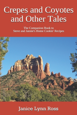 Crepes and Coyotes and Other Tales: The Companion Book to Steve and Jannie's Home Cookin' Recipes - Ross, Janice Lynn