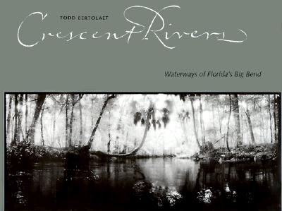 Crescent Rivers: Waterways of Florida's Big Bend - Bertolaet, Todd