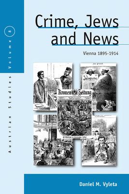 Crime, Jews and News: Vienna 1890-1914 - Vyleta, Daniel Mark