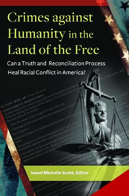 Crimes Against Humanity in the Land of the Free: Can a Truth and Reconciliation Process Heal Racial Conflict in America? - Scott, Imani Michelle (Editor)