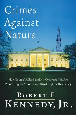 Crimes Against Nature: How George W. Bush and His Corporate Pals Are Plundering the Country and Hijacking Our Democracy - Kennedy, Robert F, Jr.