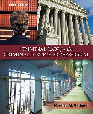 Criminal Law for the Criminal Justice Professional - Garland, Norman M, B.S., B.A., J.D., L.L.M.