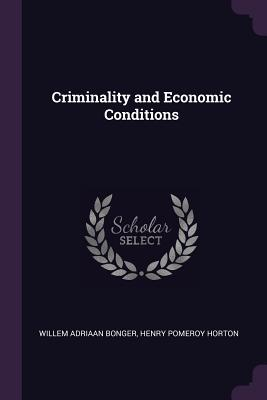 Criminality and Economic Conditions - Bonger, Willem Adriaan, and Horton, Henry Pomeroy