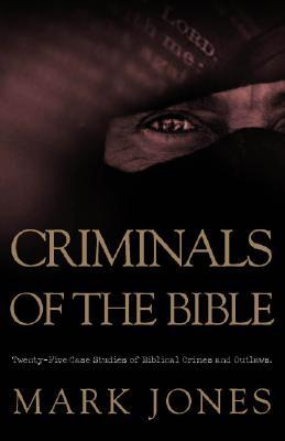 Criminals of the Bible: Twenty-Five Case Studies of Biblical Crimes and Outlaws - Jones, Mark, Dr., RN