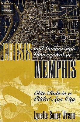 Crisis and Commission Government in Memphis: Elite Rule in a Gilded Age City - Wrenn, Lynette Boney