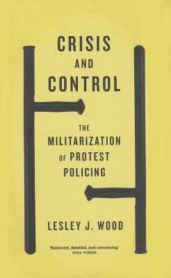 Crisis and Control: The Militarization of Protest Policing - Wood, Lesley J, Professor