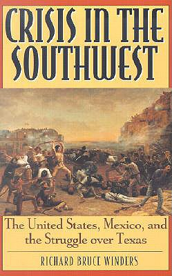Crisis in the Southwest: The United States, Mexico, and the Struggle Over Texas - Winders, Richard Bruce, Dr., PH.D