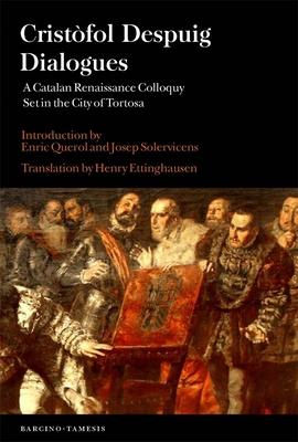 Crist?fol Despuig: Dialogues: A Catalan Renaissance Colloquy Set in the City of Tortosa - Despuig, Cristofol, and Ettinghausen, Henry
