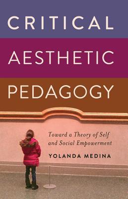 Critical Aesthetic Pedagogy: Toward a Theory of Self and Social Empowerment - Medina, Yolanda