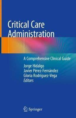Critical Care Administration: A Comprehensive Clinical Guide - Hidalgo, Jorge (Editor), and Pérez-Fernández, Javier (Editor), and Rodríguez-Vega, Gloria (Editor)