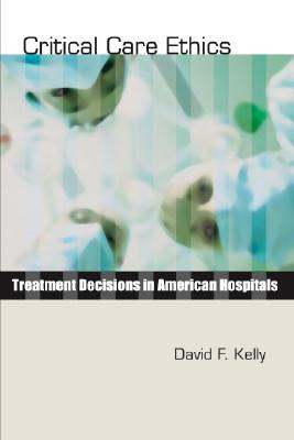 Critical Care Ethics: Treatment Decisions in American Hospitals - Kelly, David F