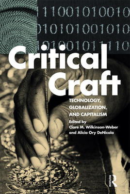 Critical Craft: Technology, Globalization, and Capitalism - Wilkinson-Weber, Clare M. (Editor), and DeNicola, Alicia Ory (Editor)