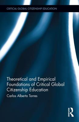 Critical Global Citizenship Education Volume 1: Theoretical and Empiricial Foundations - Torres, Carlos Alberto