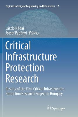 Critical Infrastructure Protection Research: Results of the First Critical Infrastructure Protection Research Project in Hungary - Nadai, Laszlo (Editor), and Padanyi, Jozsef (Editor)