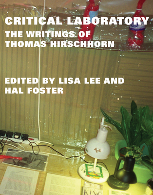 Critical Laboratory: The Writings of Thomas Hirschhorn - Hirschhorn, Thomas, and Lee, Lisa (Editor), and Foster, Hal (Editor)