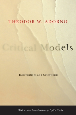 Critical Models: Interventions and Catchwords - Adorno, Theodor Wiesengrund, and Pickford, Henry W, Professor (Translated by), and Goehr, Lydia (Introduction by)