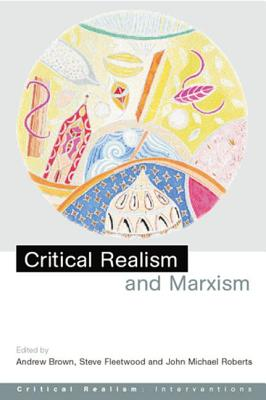 Critical Realism and Marxism - Brown, Andrew Jr (Editor)