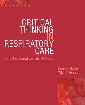 Critical Thinking in Respiratory Care - Mishoe, Shelley C, and Welch, Melvin A, and Welch, Jr
