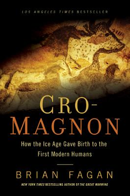 Cro-Magnon: How the Ice Age Gave Birth to the First Modern Humans - Fagan, Brian M
