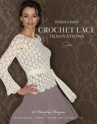 Crochet Lace Innovations: 20 Dazzling Designs in Broomstick, Hairpin, Tunisian, and Exploded Lace - Chan, Doris