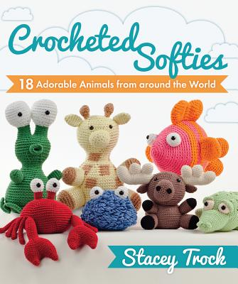 Crocheted Softies: 18 Adorable Animals from Around the World - Trock, Stacey
