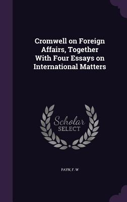 Cromwell on Foreign Affairs, Together with Four Essays on International Matters - W, Payn F