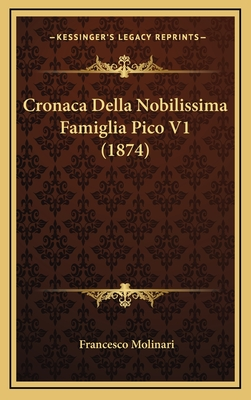 Cronaca Della Nobilissima Famiglia Pico V1 (1874) - Molinari, Francesco