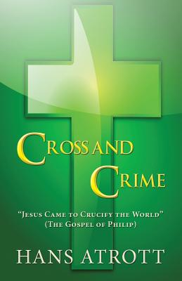 "Cross and Crime: ""Jesus Came to Crucify the World"" (the Gospel of Philip) - Atrott, Hans"