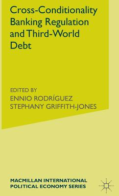 Cross-Conditionality Banking Regulation and Third-World Debt - Griffith-Jones, Stephany (Editor)