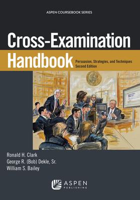 Cross-Examination Handbook: Persuasion, Strategies, and Technique - Clark, Ronald H, and Dekle, George R, Sr., and Bailey, William S