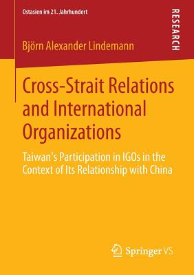 Cross-Strait Relations and International Organizations: Taiwan's Participation in Igos in the Context of Its Relationship with China - Lindemann, Bjorn Alexander