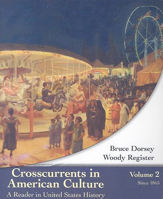 Crosscurrents in American Culture, Volume 2: A Reader in United States History: Since 1865 - Dorsey, Bruce, and Register, Woody