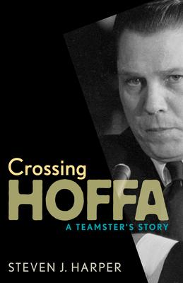 Crossing Hoffa: A Teamster's Story - Harper, Steven J