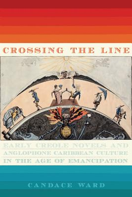 Crossing the Line: Early Creole Novels and Anglophone Caribbean Culture in the Age of Emancipation - Ward, Candace