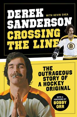 Crossing the Line: The Outrageous Story of a Hockey Original - Sanderson, Derek, and Shea, Kevin, and Orr, Bobby (Foreword by)
