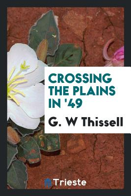 Crossing the Plains in '49 - Thissell, G W