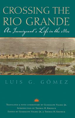 Crossing the Rio Grande: An Immigrant's Life in the 1880s - Gomez, Luis G, and Valdez, Guadalupe (Translated by), and Kreneck, Thomas H (Introduction by)