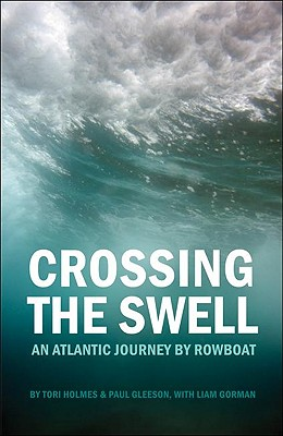 Crossing the Swell: An Atlantic Journey by Rowboat - Holmes, Tori, and Gleeson, Paul, and Gorman, Liam