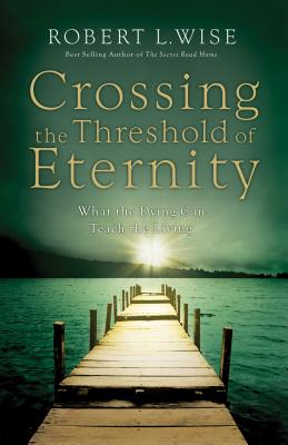 Crossing the Threshold of Eternity: What the Dying Can Teach the Living - Wise, Robert L, Dr., PH.D.