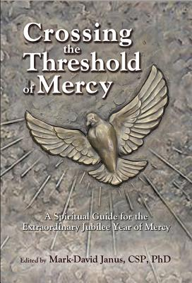 Crossing the Threshold of Mercy: A Spiritual Guide for the Extraordinary Jubilee Year of Mercy - Janus, Mark-David (Editor)