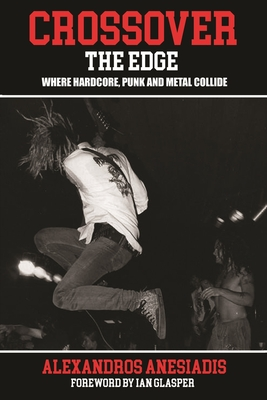 Crossover The Edge: Where Hardcore, Punk and Metal Collide - Anesiadis, Alexandros, and Glasper, Ian (Foreword by)