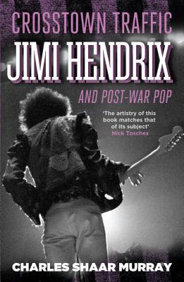 Crosstown Traffic: Jimi Hendrix and Post-war Pop - Murray, Charles Shaar