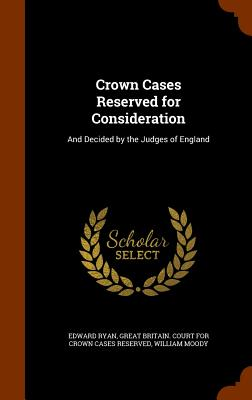 Crown Cases Reserved for Consideration: And Decided by the Judges of England - Ryan, Edward, and Moody, William, and Great Britain Court for Crown Cases Res (Creator)