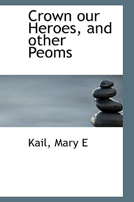 Crown Our Heroes, and Other Peoms - E, Kail Mary