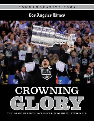 Crowning Glory: The Los Angeles Kings' Incredible Run to the 2012 Stanley Cup - Triumph Books, and Los Angeles Times