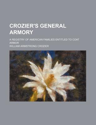 Crozier's General Armory; A Registry of American Families Entitled to Coat Armor - Crozier, William Armstrong