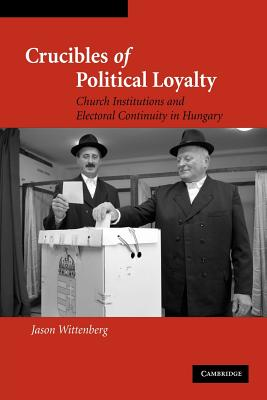 Crucibles of Political Loyalty: Church Institutions and Electoral Continuity in Hungary - Wittenberg, Jason