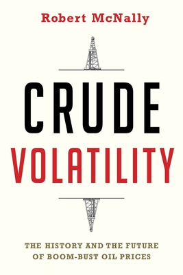 Crude Volatility: The History and the Future of Boom-Bust Oil Prices - McNally, Robert
