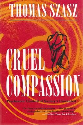 Cruel Compassion: Psychiatric Control of Society's Unwanted - Szasz, Thomas Stephen