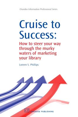 Cruise to Success: How to Steer Your Way Through the Murky Waters of Marketing Your Library - Phillips, Loreen